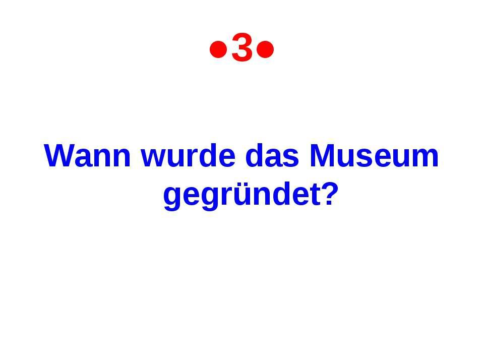 ●3● Wann wurde das Museum gegründet?