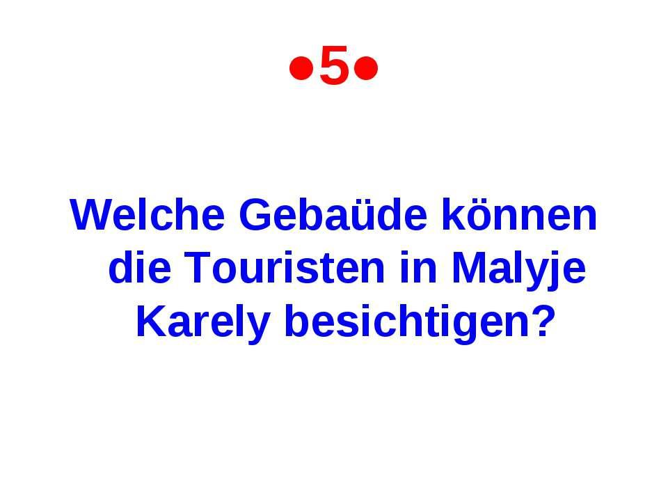●5● Welche Gebaüde können die Touristen in Malyje Karely besichtigen?
