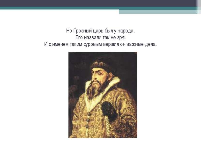 Но Грозный царь был у народа. Его назвали так не зря. И с именем таким суровы...