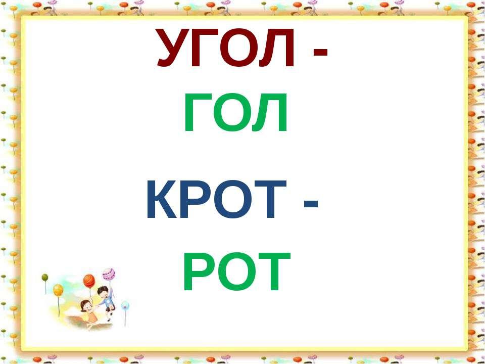УГОЛ - ГОЛ КРОТ - РОТ
