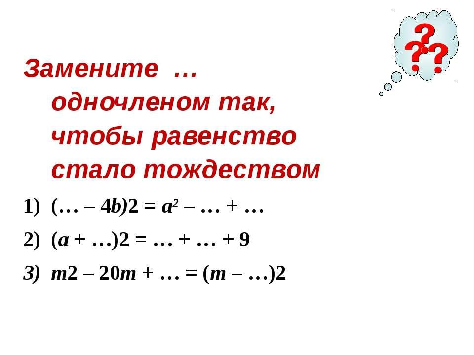 Замените … одночленом так, чтобы равенство стало тождеством (… – 4b)2=a²– …+...