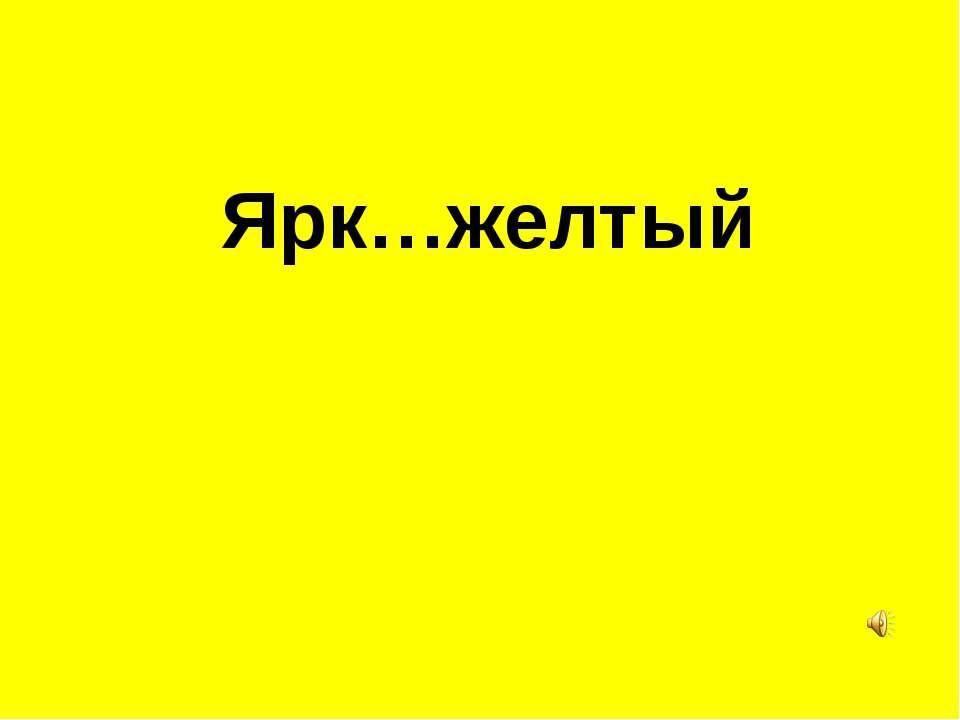 Ярк…желтый