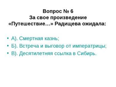 Вопрос № 6 За свое произведение «Путешествие…» Радищева ожидала: А). Смертная...