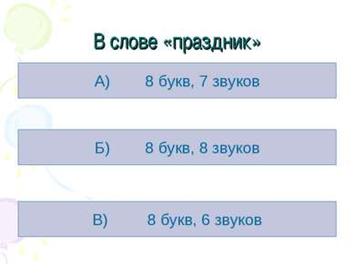 В слове «праздник» А) 8 букв, 7 звуков Б) 8 букв, 8 звуков В) 8 букв, 6 звуков