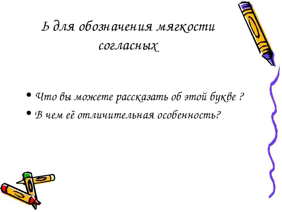 Ь для обозначения мягкости согласных Что вы можете рассказать об этой букве ?...
