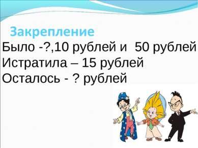 Было -?,10 рублей и 50 рублей Истратила – 15 рублей Осталось - ? рублей