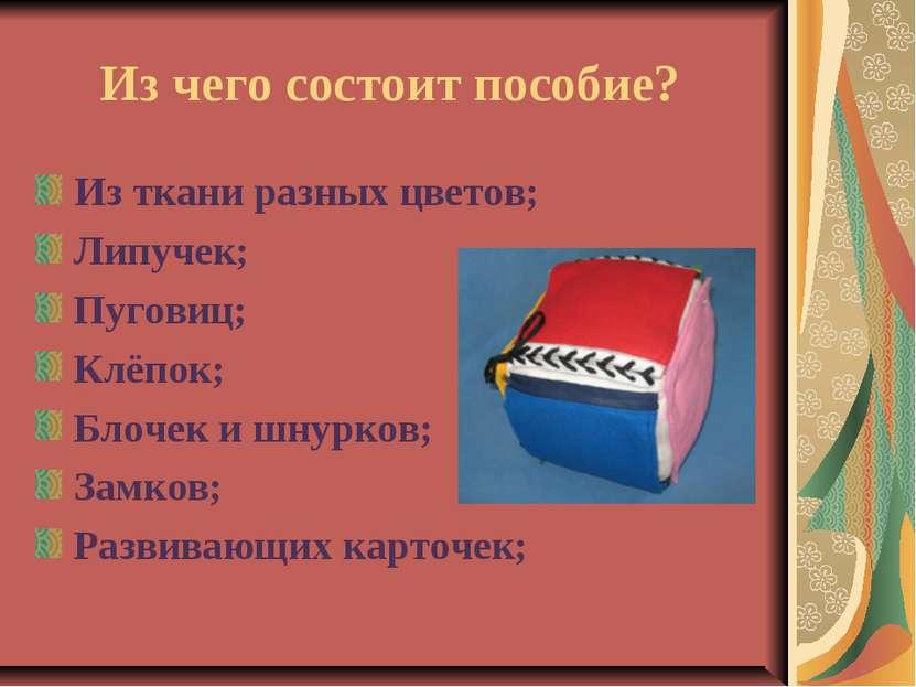 Из чего состоит пособие? Из ткани разных цветов; Липучек; Пуговиц; Клёпок; Бл...