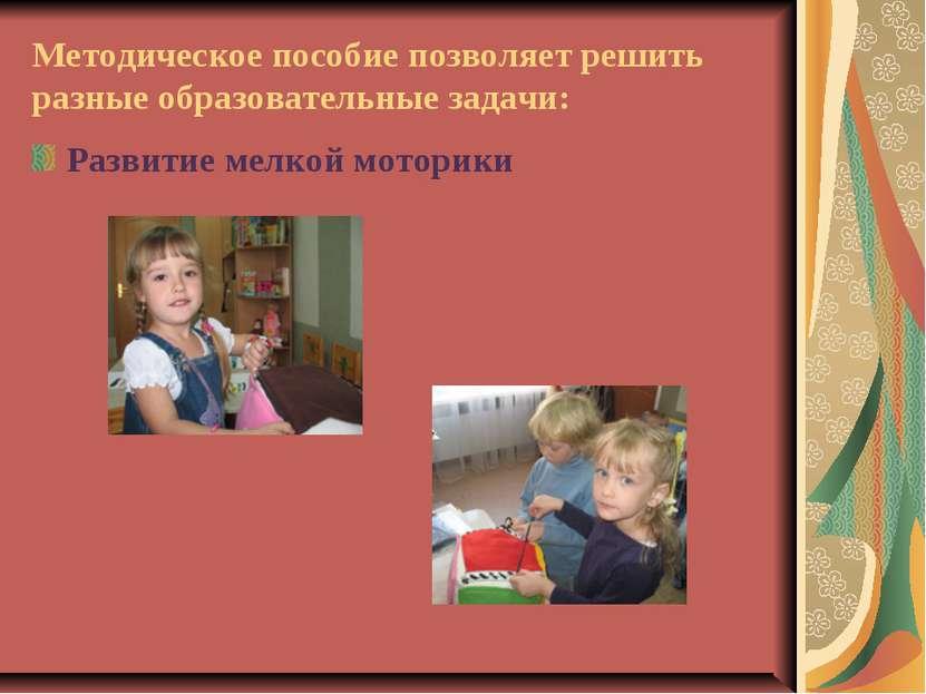 Методическое пособие позволяет решить разные образовательные задачи: Развитие...