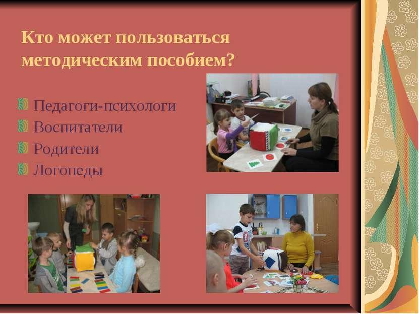 Кто может пользоваться методическим пособием? Педагоги-психологи Воспитатели ...