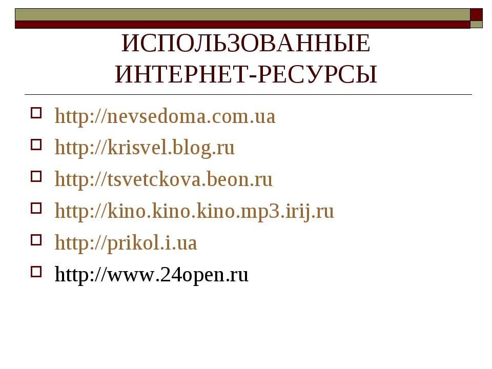ИСПОЛЬЗОВАННЫЕ ИНТЕРНЕТ-РЕСУРСЫ http://nevsedoma.com.ua http://krisvel.blog.r...