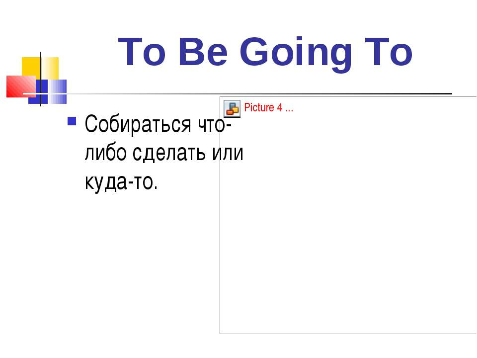 To Be Going To Собираться что-либо сделать или куда-то.