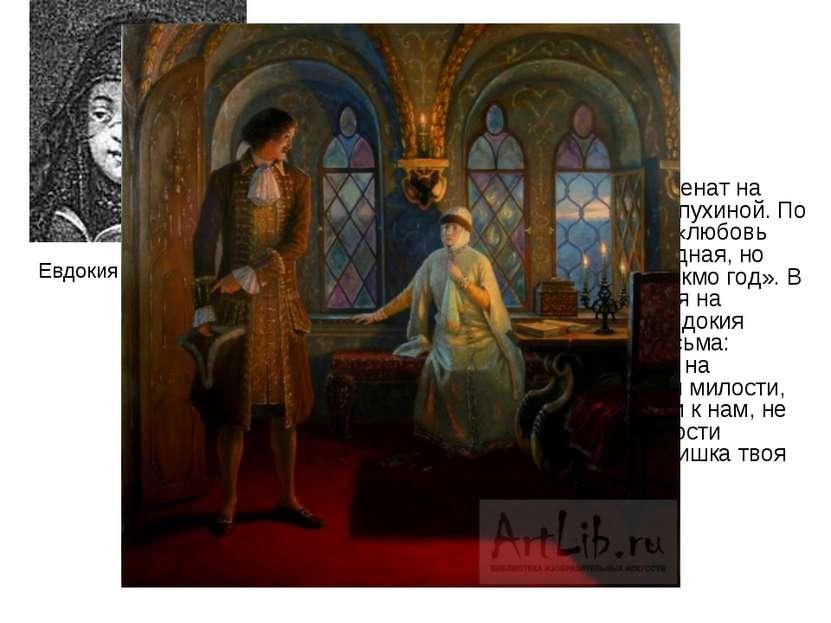 Пётр первый раз был женат на Евдокии Фёдоровне Лопухиной. По отзыву современн...