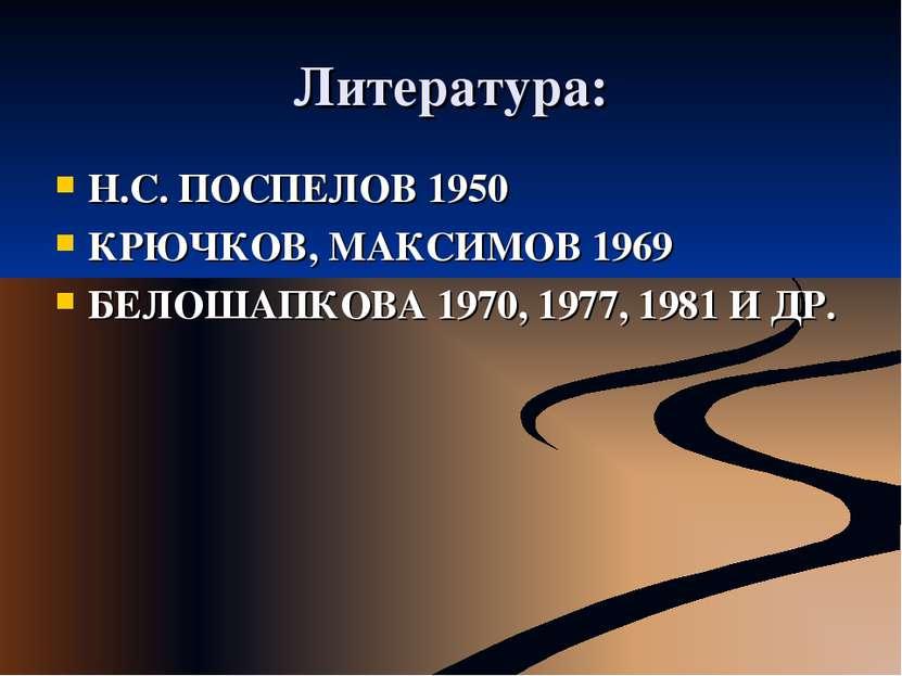 Литература: Н.С. ПОСПЕЛОВ 1950 КРЮЧКОВ, МАКСИМОВ 1969 БЕЛОШАПКОВА 1970, 1977,...