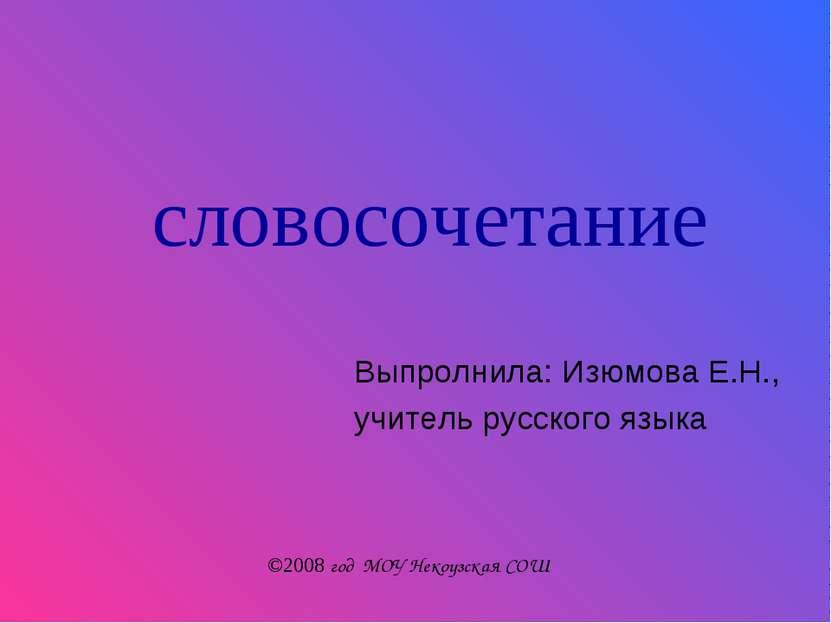 словосочетание Выпролнила: Изюмова Е.Н., учитель русского языка ©2008 год МОУ...