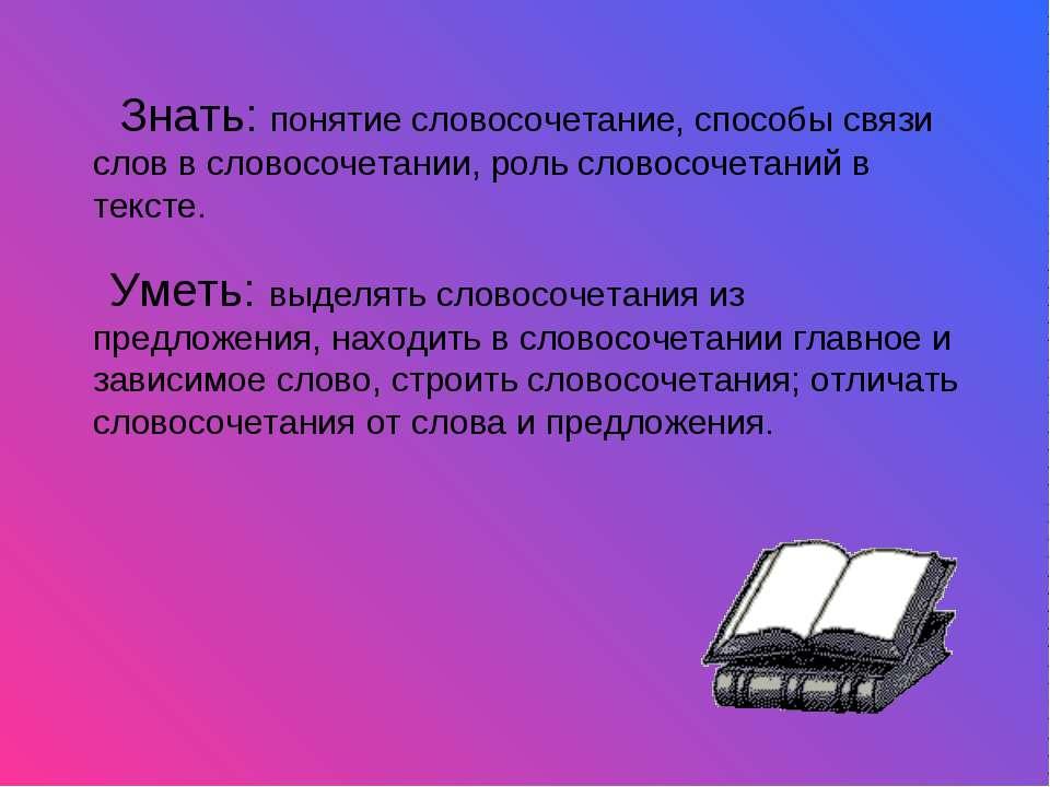 Знать: понятие словосочетание, способы связи слов в словосочетании, роль слов...