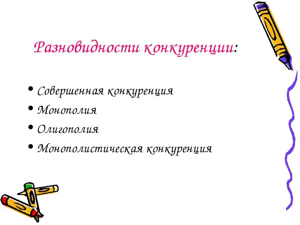 Разновидности конкуренции: Совершенная конкуренция Монополия Олигополия Моноп...