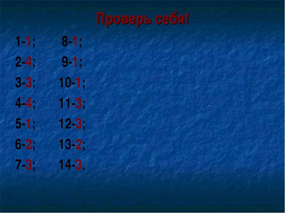 Проверь себя! 1-1; 8-1; 2-4; 9-1; 3-3; 10-1; 4-4; 11-3; 5-1; 12-3; 6-2; 13-2;...