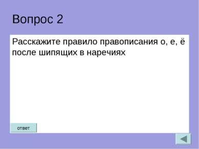 Вопрос 2 Расскажите правило правописания о, е, ё после шипящих в наречиях ответ