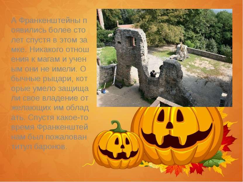 А Франкенштейны появились более сто лет спустя в этом замке. Никакого отношен...