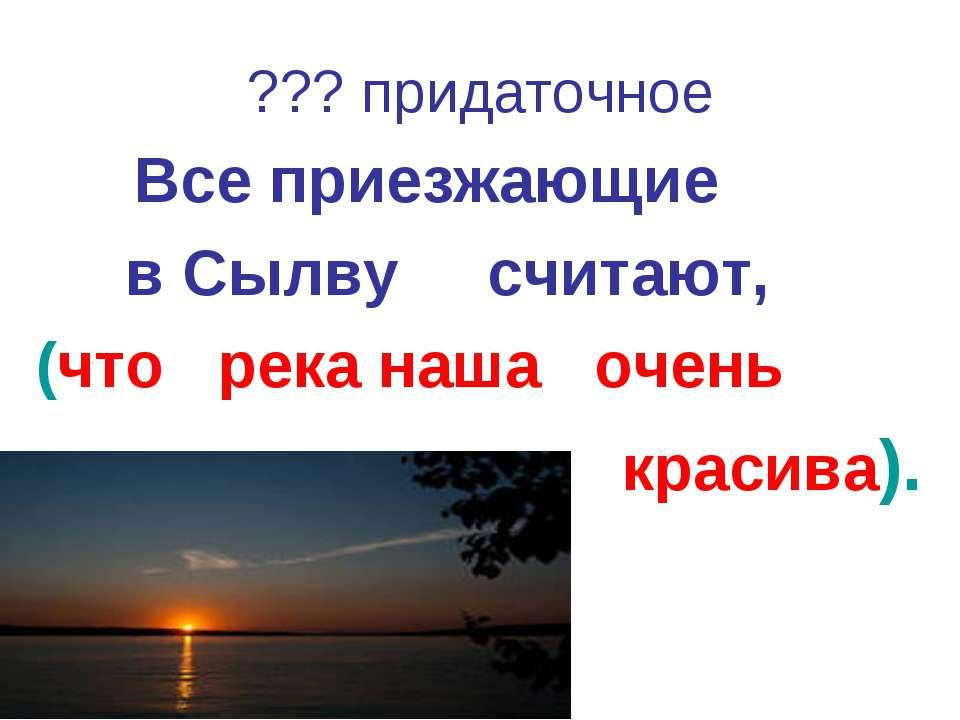 ??? придаточное Все приезжающие в Сылву считают, (что река наша очень красива).