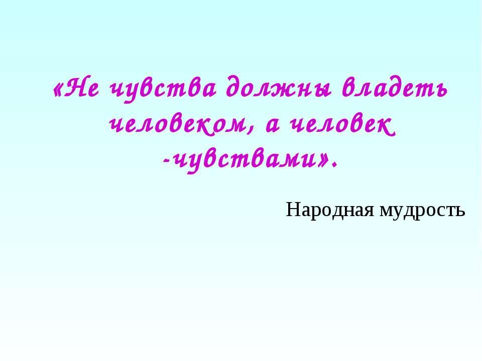 «Не чувства должны владеть человеком, а человек -чувствами». Народная мудрость