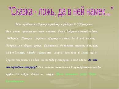 Мне нравится «Сказка о рыбаке и рыбке» А.С.Пушкина. Она учит ценить то, что и...
