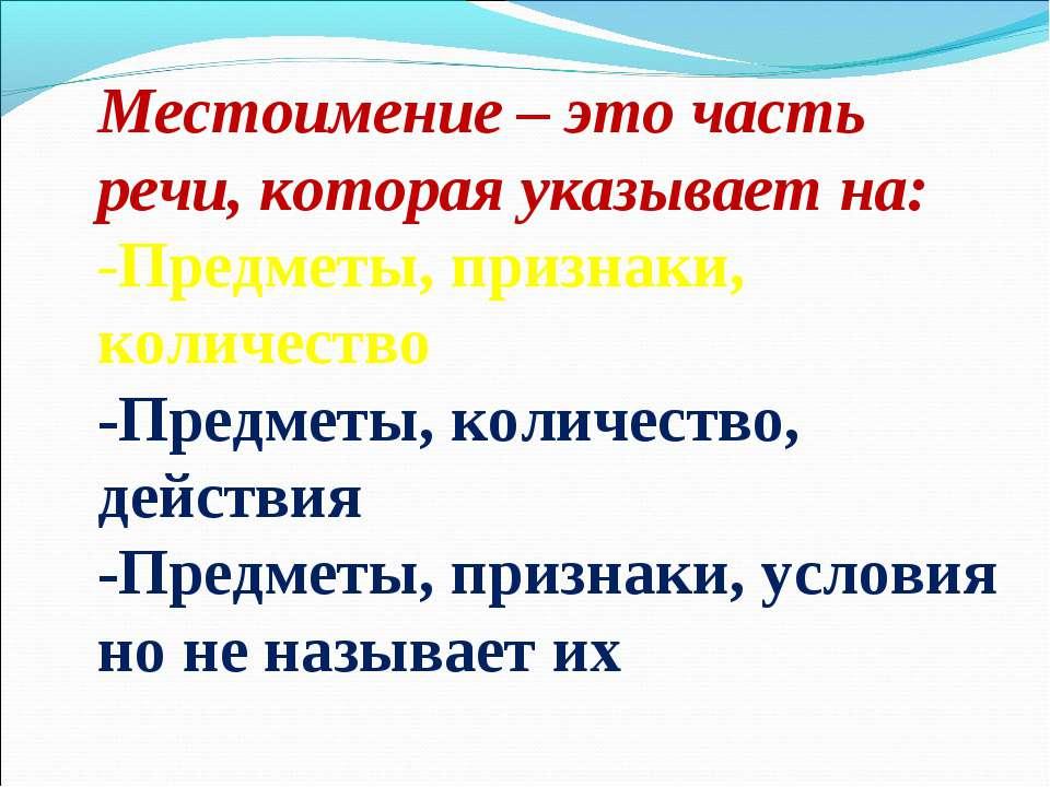 Местоимение – это часть речи, которая указывает на: -Предметы, признаки, коли...