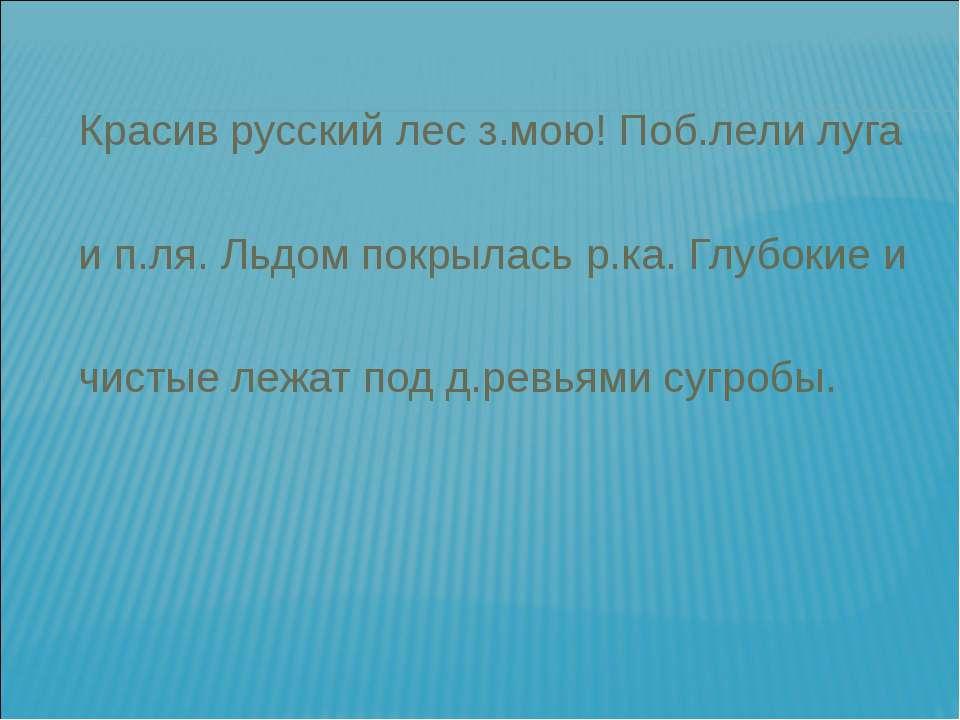 Красив русский лес з.мою! Поб.лели луга и п.ля. Льдом покрылась р.ка. Глубоки...