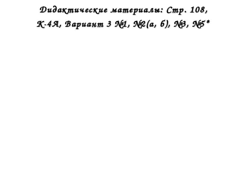 Дидактические материалы: Стр. 108, К-4А, Вариант 3 №1, №2(а, б), №3, №5*