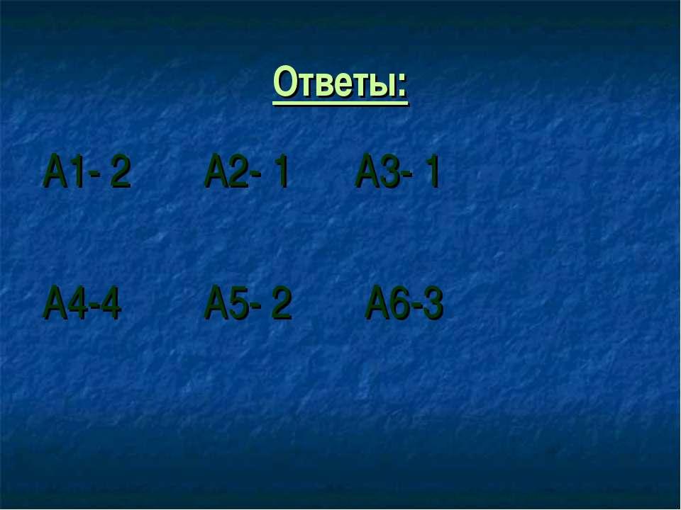 Ответы: А1- 2 А2- 1 А3- 1 А4-4 А5- 2 А6-3