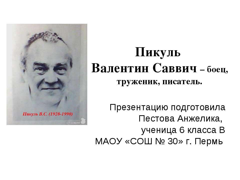 Пикуль Валентин Саввич – боец, труженик, писатель. Презентацию подготовила Пе...