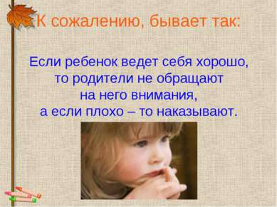 К сожалению, бывает так: Если ребенок ведет себя хорошо, то родители не обращ...
