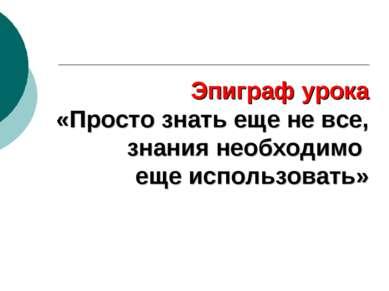 Эпиграф урока «Просто знать еще не все, знания необходимо еще использовать»