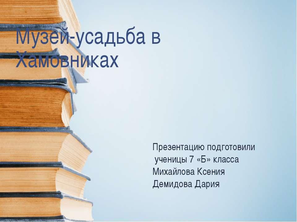 Музей-усадьба в Хамовниках Презентацию подготовили ученицы 7 «Б» класса Михай...