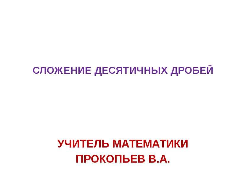 СЛОЖЕНИЕ ДЕСЯТИЧНЫХ ДРОБЕЙ УЧИТЕЛЬ МАТЕМАТИКИ ПРОКОПЬЕВ В.А.
