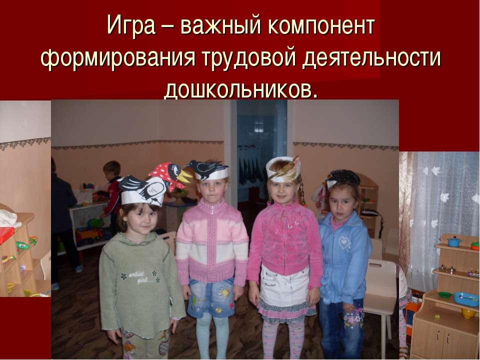 Игра – важный компонент формирования трудовой деятельности дошкольников.