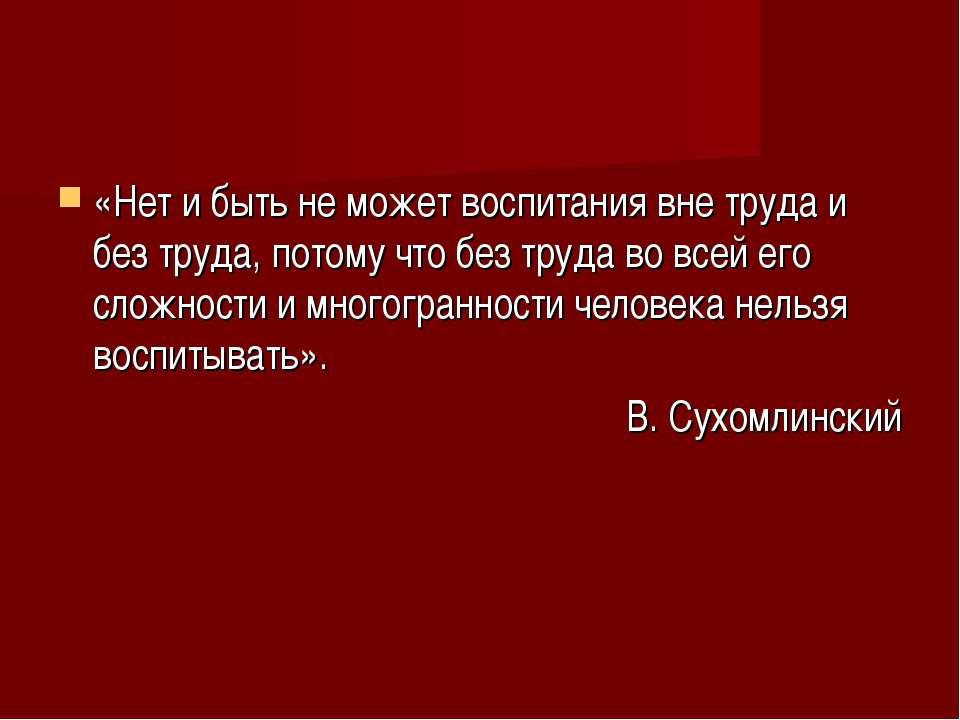 «Нет и быть не может воспитания вне труда и без труда, потому что без труда в...