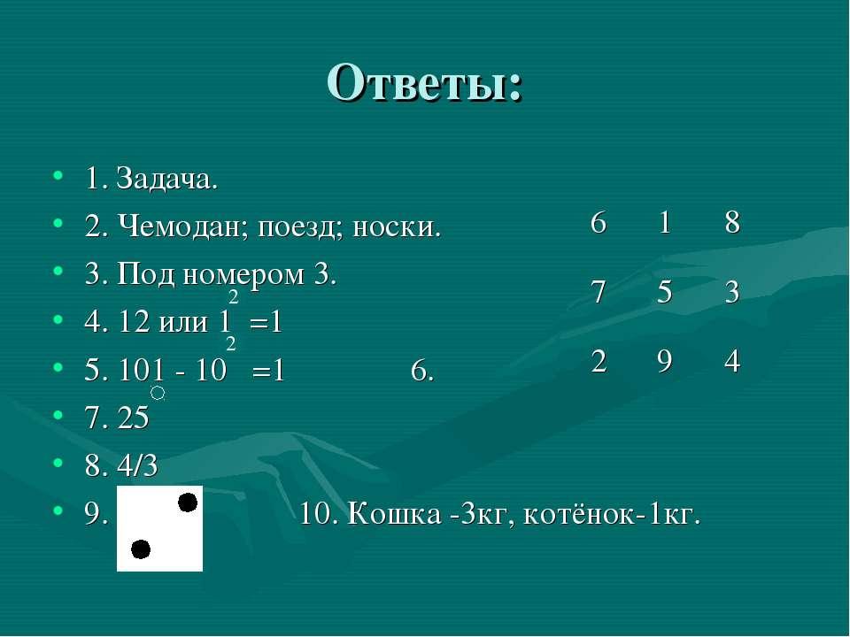 Ответы: 1. Задача. 2. Чемодан; поезд; носки. 3. Под номером 3. 4. 12 или 1 =1...