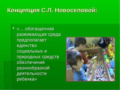 Концепция С.Л. Новоселовой: «….обогащенная развивающая среда предполагает еди...