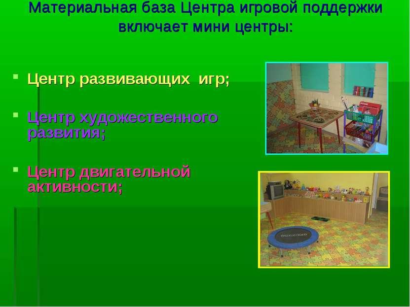 Материальная база Центра игровой поддержки включает мини центры: Центр развив...