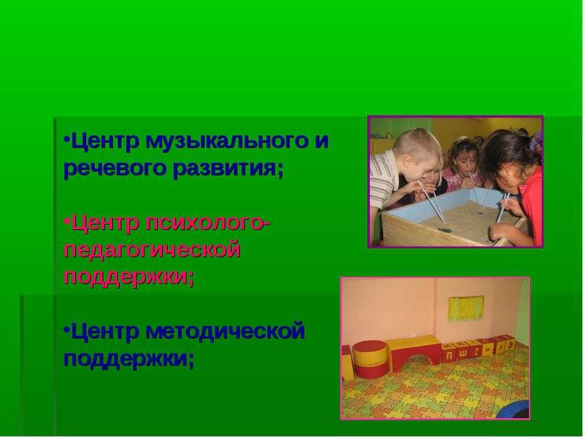 Центр музыкального и речевого развития; Центр психолого-педагогической поддер...