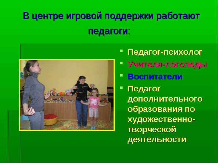 В центре игровой поддержки работают педагоги: Педагог-психолог Учителя-логопе...
