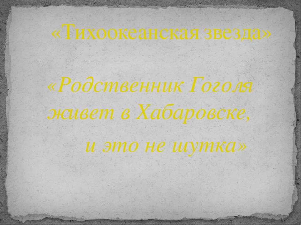 «Родственник Гоголя живет в Хабаровске, и это не шутка» «Тихоокеанская звезда»