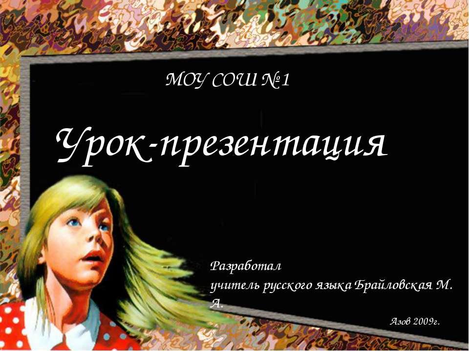 Урок-презентация МОУ СОШ № 1 Разработал учитель русского языка Брайловская М....