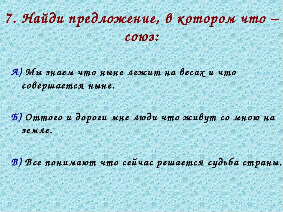 7. Найди предложение, в котором что – союз: А) Мы знаем что ныне лежит на вес...