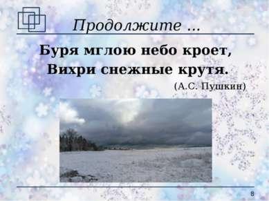 Продолжите ... Буря мглою небо кроет, Вихри снежные крутя. (А.С. Пушкин) *
