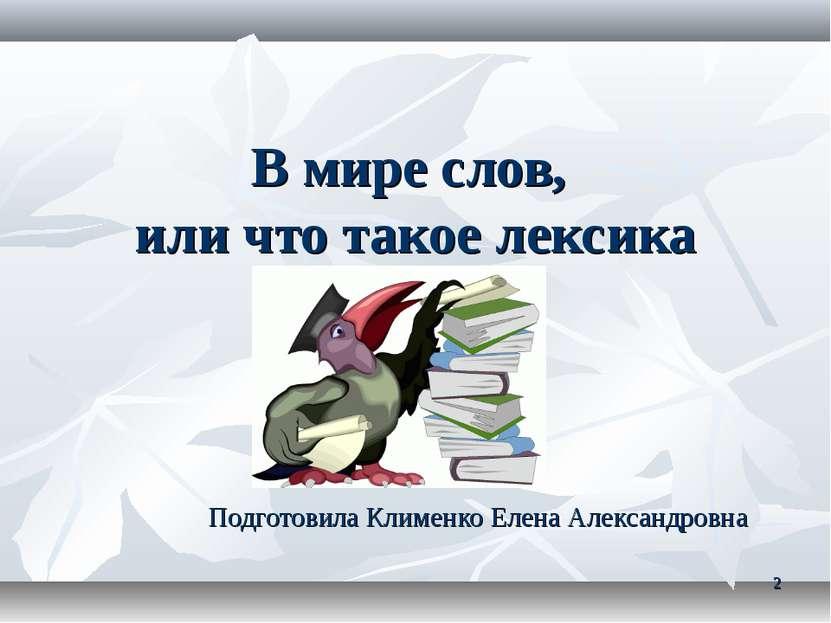 * В мире слов, или что такое лексика Подготовила Клименко Елена Александровна