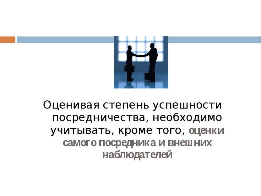 Оценивая степень успешности посредничества, необходимо учитывать, кроме того,...