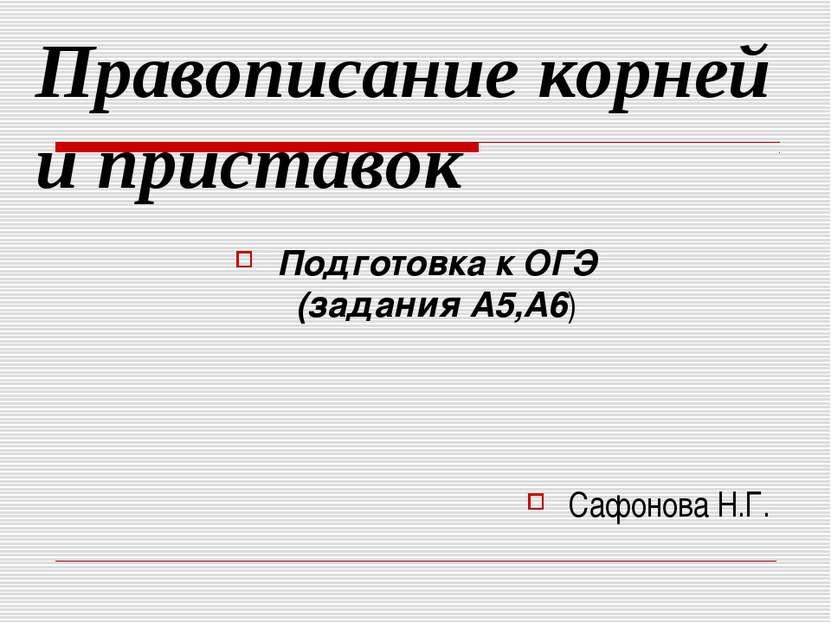 Правописание корней и приставок Подготовка к ОГЭ (задания А5,А6) Сафонова Н.Г.