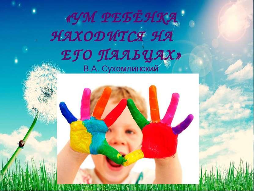 «УМ РЕБЁНКА НАХОДИТСЯ НА ЕГО ПАЛЬЦАХ» В.А. Сухомлинский